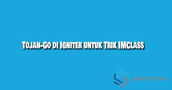 Cara Menggunakan Tojan-Go di Igniter untuk Trik IMClass