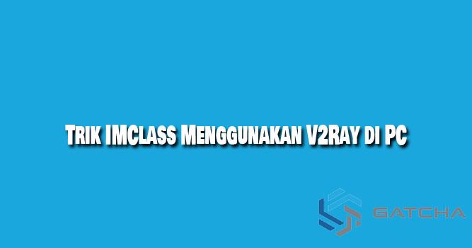 Trik IMClass Menggunakan V2Ray di PC