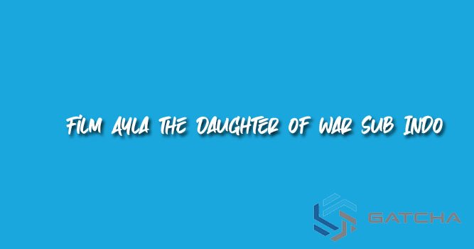Streaming Film Ayla the Daughter of War Sub Indo